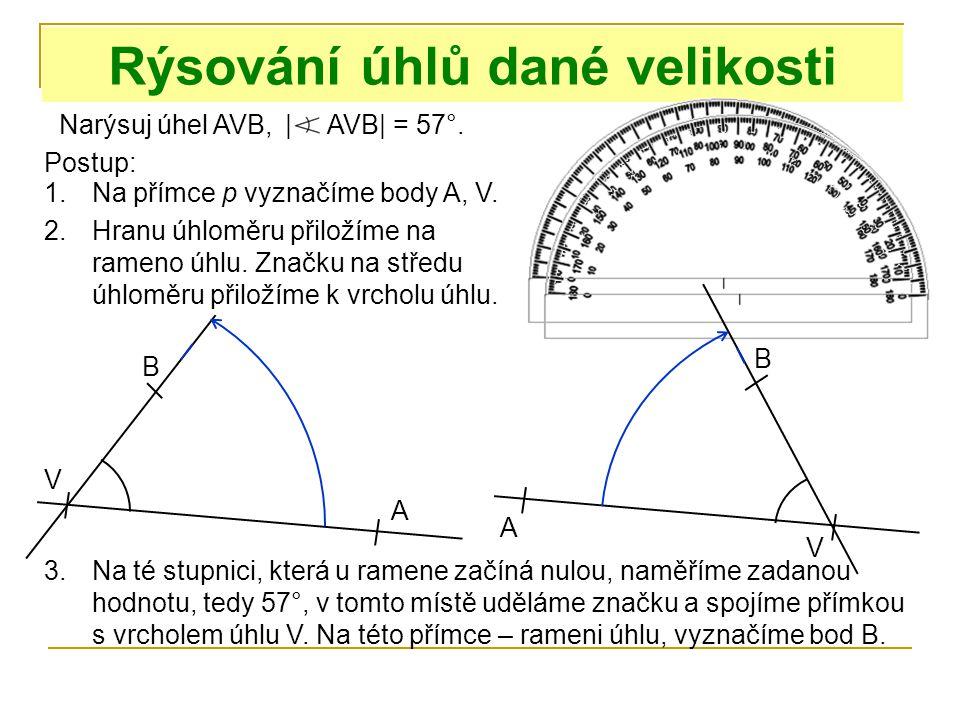 Narýsuj úhel AVB, Rýsování úhlů dané velikosti | AVB| = 57°. Postup: 1.Na přímce p vyznačíme body A, V. V A A V 2.Hranu úhloměru přiložíme na rameno ú