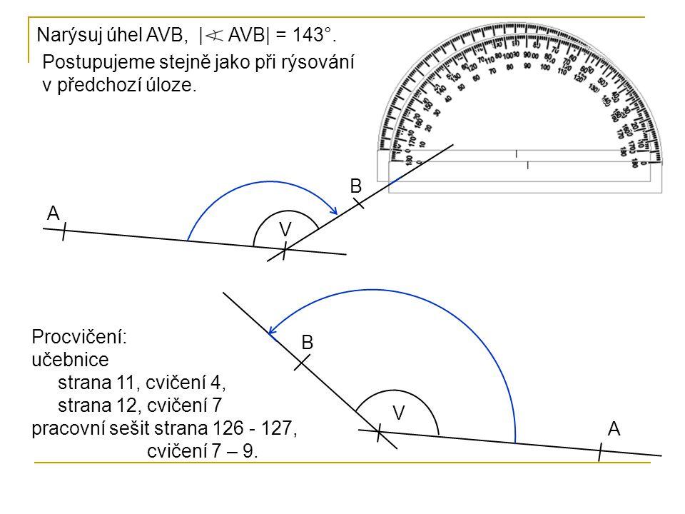 Narýsuj úhel AVB,| AVB| = 143°. Postupujeme stejně jako při rýsování v předchozí úloze. A V B V A B Procvičení: učebnice strana 11, cvičení 4, strana