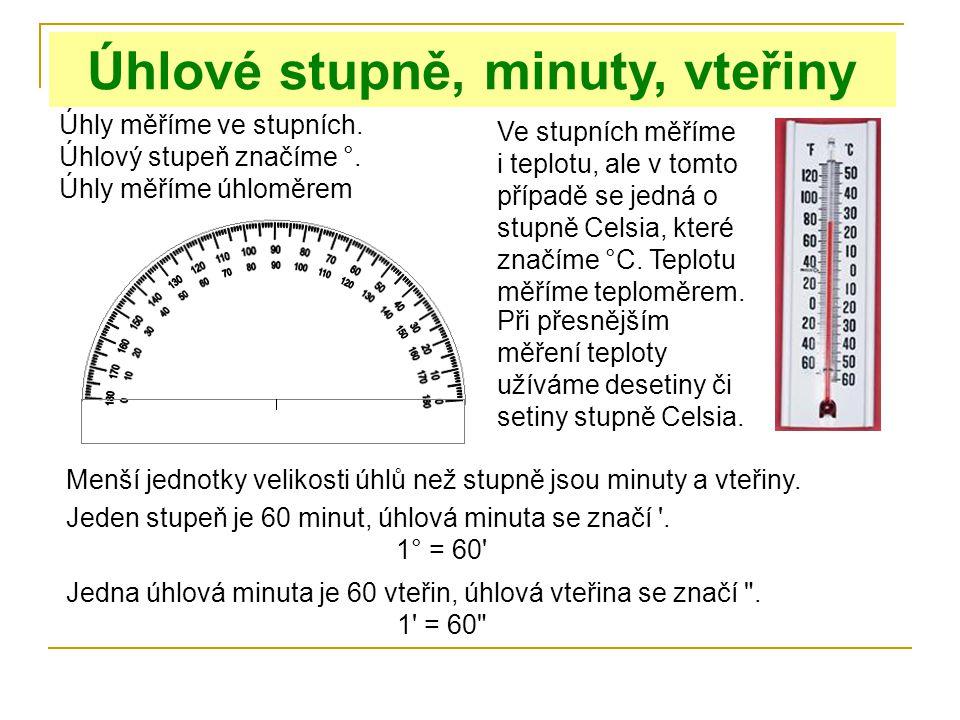 Úhlové stupně, minuty, vteřiny Úhly měříme ve stupních. Úhlový stupeň značíme °. Úhly měříme úhloměrem Ve stupních měříme i teplotu, ale v tomto přípa