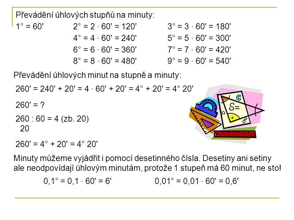 Převádění úhlových stupňů na minuty: 1° = 60 2° = 2 · 60 = 120 3° = 3 · 60 = 180 4° = 4 · 60 = 240 5° = 5 · 60 = 300 6° = 6 · 60 = 360 7° = 7 · 60 = 420 8° = 8 · 60 = 480 9° = 9 · 60 = 540 Převádění úhlových minut na stupně a minuty: 260 = 240 + 20 = 4 · 60 + 20 = 4° + 20 = 4° 20 260 = .