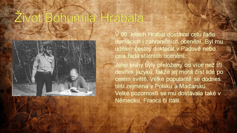  V 90. letech Hrabal dostával celu řadu domácích i zahraničních ocenění. Byl mu udělen čestný doktorát v Padově nebo celá řada státních ocenění.  Je