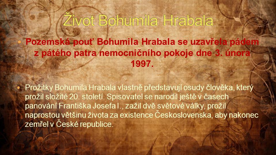  Pozemská pouť Bohumila Hrabala se uzavřela pádem z pátého patra nemocničního pokoje dne 3. února 1997.  Prožitky Bohumila Hrabala vlastně představu