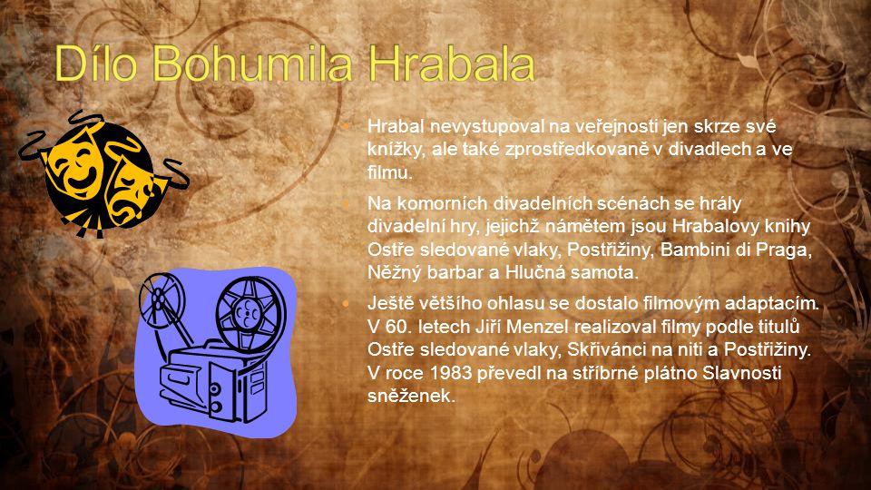  Hrabal nevystupoval na veřejnosti jen skrze své knížky, ale také zprostředkovaně v divadlech a ve filmu.  Na komorních divadelních scénách se hrály