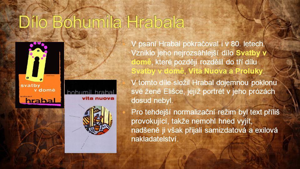  V psaní Hrabal pokračoval i v 80. letech. Vzniklo jeho nejrozsáhlejší dílo Svatby v domě, které později rozdělil do tří dílu Svatby v domě, Vita Nuo