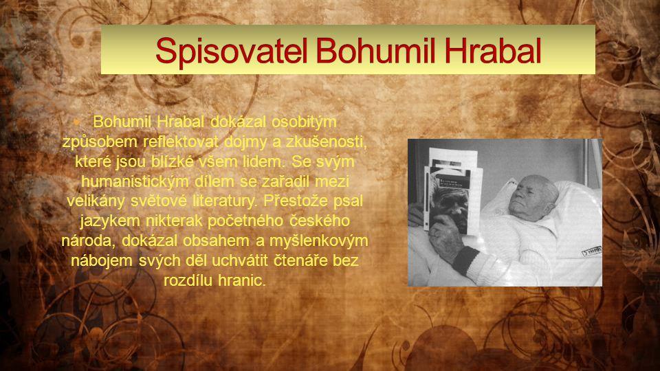  Bohumil Hrabal dokázal osobitým způsobem reflektovat dojmy a zkušenosti, které jsou blízké všem lidem. Se svým humanistickým dílem se zařadil mezi v