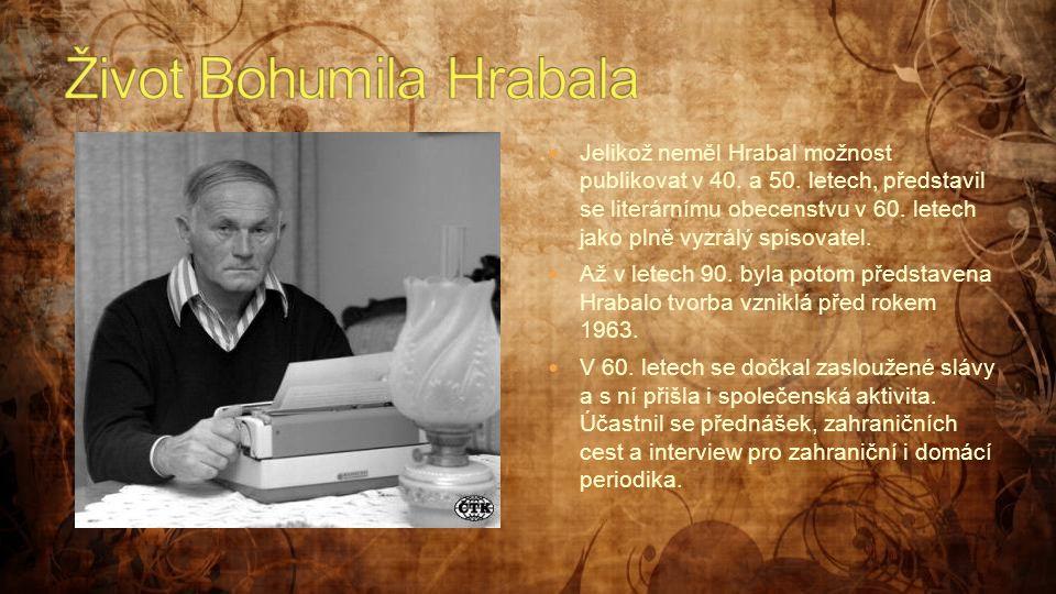  Jelikož neměl Hrabal možnost publikovat v 40. a 50. letech, představil se literárnímu obecenstvu v 60. letech jako plně vyzrálý spisovatel.  Až v l