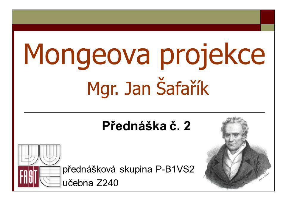 Mongeova projekce přednášková skupina P-B1VS2 učebna Z240 Mgr. Jan Šafařík Přednáška č. 2