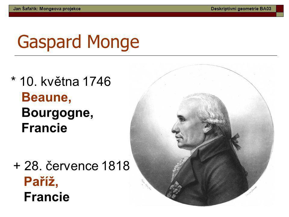 3 Gaspard Monge * 10. května 1746 Beaune, Bourgogne, Francie + 28. července 1818 Paříž, Francie Jan Šafařík: Mongeova projekceDeskriptivní geometrie B