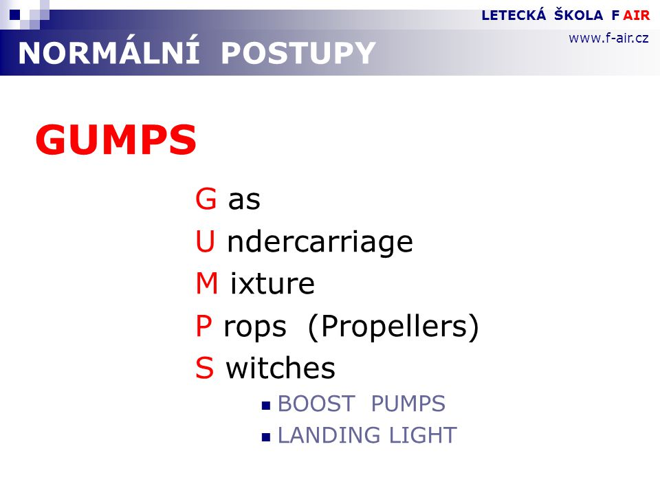 NORMÁLNÍ POSTUPY GUMPS G as U ndercarriage M ixture P rops (Propellers) S witches  BOOST PUMPS  LANDING LIGHT LETECKÁ ŠKOLA F AIR www.f-air.cz