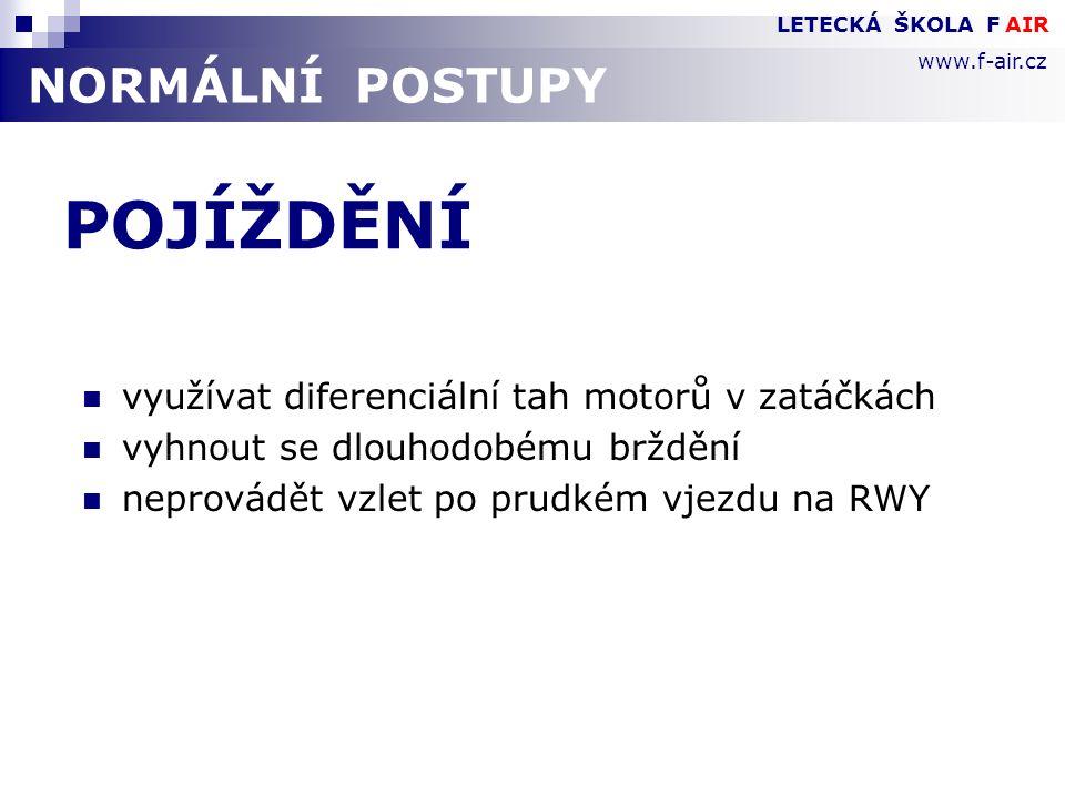 NORMÁLNÍ POSTUPY POJÍŽDĚNÍ  využívat diferenciální tah motorů v zatáčkách  vyhnout se dlouhodobému brždění  neprovádět vzlet po prudkém vjezdu na RWY LETECKÁ ŠKOLA F AIR www.f-air.cz