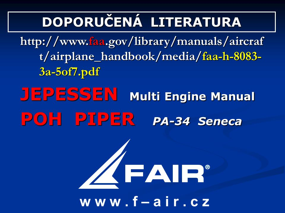 DOPORUČENÁ LITERATURA http://www.faa.gov/library/manuals/aircraf t/airplane_handbook/media/faa-h-8083- 3a-5of7.pdf JEPESSEN Multi Engine Manual POH PI