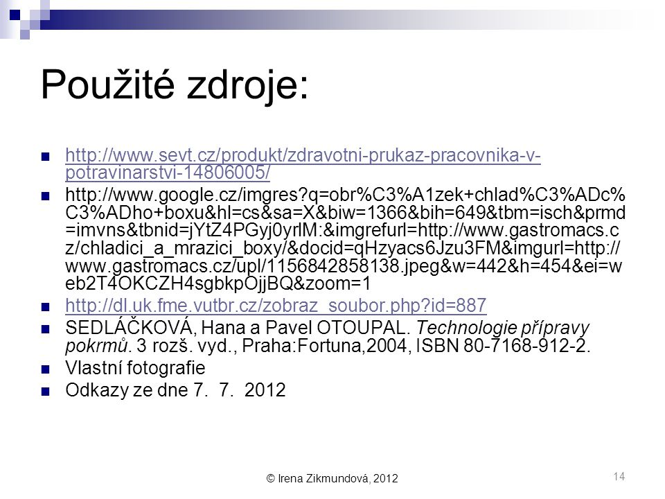 © Irena Zikmundová, 2012 Použité zdroje:  http://www.sevt.cz/produkt/zdravotni-prukaz-pracovnika-v- potravinarstvi-14806005/ http://www.sevt.cz/produkt/zdravotni-prukaz-pracovnika-v- potravinarstvi-14806005/  http://www.google.cz/imgres?q=obr%C3%A1zek+chlad%C3%ADc% C3%ADho+boxu&hl=cs&sa=X&biw=1366&bih=649&tbm=isch&prmd =imvns&tbnid=jYtZ4PGyj0yrlM:&imgrefurl=http://www.gastromacs.c z/chladici_a_mrazici_boxy/&docid=qHzyacs6Jzu3FM&imgurl=http:// www.gastromacs.cz/upl/1156842858138.jpeg&w=442&h=454&ei=w eb2T4OKCZH4sgbkpOjjBQ&zoom=1  http://dl.uk.fme.vutbr.cz/zobraz_soubor.php?id=887 http://dl.uk.fme.vutbr.cz/zobraz_soubor.php?id=887  SEDLÁČKOVÁ, Hana a Pavel OTOUPAL.
