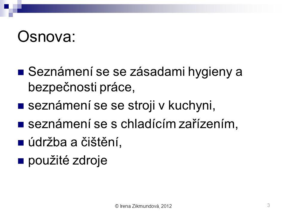 © Irena Zikmundová, 2012 Osnova:  Seznámení se se zásadami hygieny a bezpečnosti práce,  seznámení se se stroji v kuchyni,  seznámení se s chladícím zařízením,  údržba a čištění,  použité zdroje 3