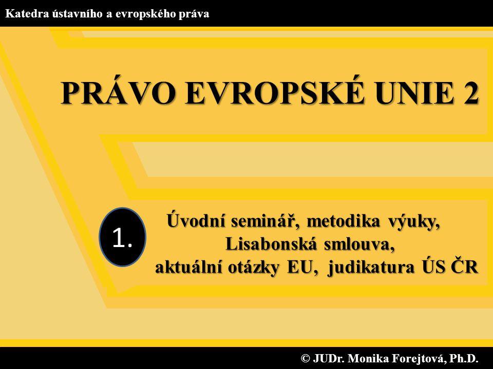 © JUDr. Monika Forejtová, Ph.D. © JUDr. Monika Forejtová, Ph.D. Katedra ústavního a evropského práva Úvodní seminář, metodika výuky, Lisabonská smlouv