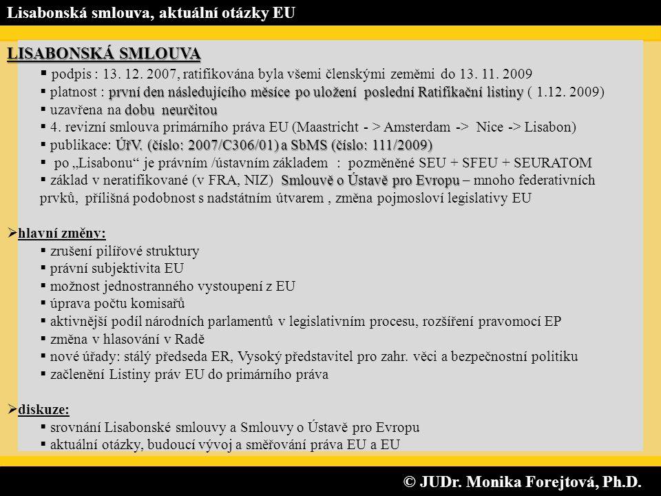 © JUDr. Monika Forejtová, Ph.D. © JUDr. Monika Forejtová, Ph.D. Lisabonská smlouva, aktuální otázky EU LISABONSKÁ SMLOUVA  podpis : 13. 12. 2007, rat