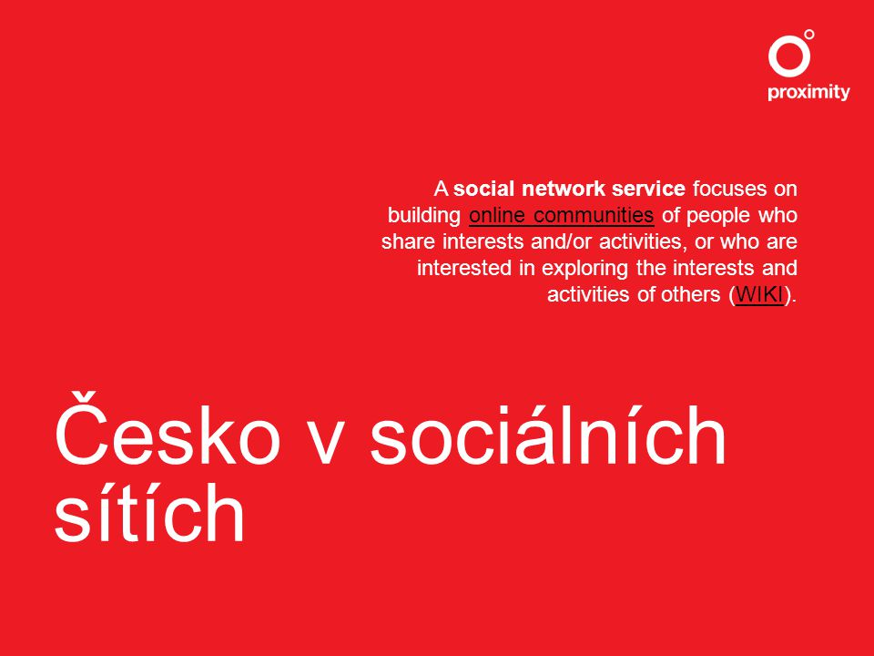 Česko v sociálních sítích A social network service focuses on building online communities of people who share interests and/or activities, or who are interested in exploring the interests and activities of others (WIKI).online communitiesWIKI