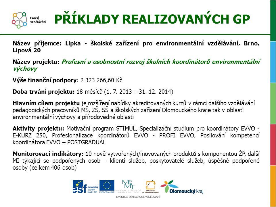 PŘÍKLADY REALIZOVANÝCH GP Název příjemce: Lipka - školské zařízení pro environmentální vzdělávání, Brno, Lipová 20 Název projektu: Profesní a osobnostní rozvoj školních koordinátorů environmentální výchovy Výše finanční podpory: 2 323 266,60 Kč Doba trvání projektu: 18 měsíců (1.