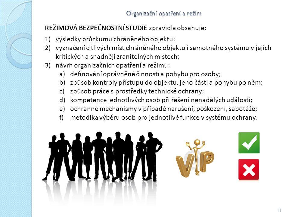 Organizační opatření a režim 11 REŽIMOVÁ BEZPEČNOSTNÍ STUDIE zpravidla obsahuje: 1)výsledky průzkumu chráněného objektu; 2)vyznačení citlivých míst chráněného objektu i samotného systému v jejich kritických a snadněji zranitelných místech; 3)návrh organizačních opatření a režimu: a)definování oprávněné činnosti a pohybu pro osoby; b)způsob kontroly přístupu do objektu, jeho části a pohybu po něm; c)způsob práce s prostředky technické ochrany; d)kompetence jednotlivých osob při řešení nenadálých událostí; e)ochranné mechanismy v případě narušení, poškození, sabotáže; f)metodika výběru osob pro jednotlivé funkce v systému ochrany.