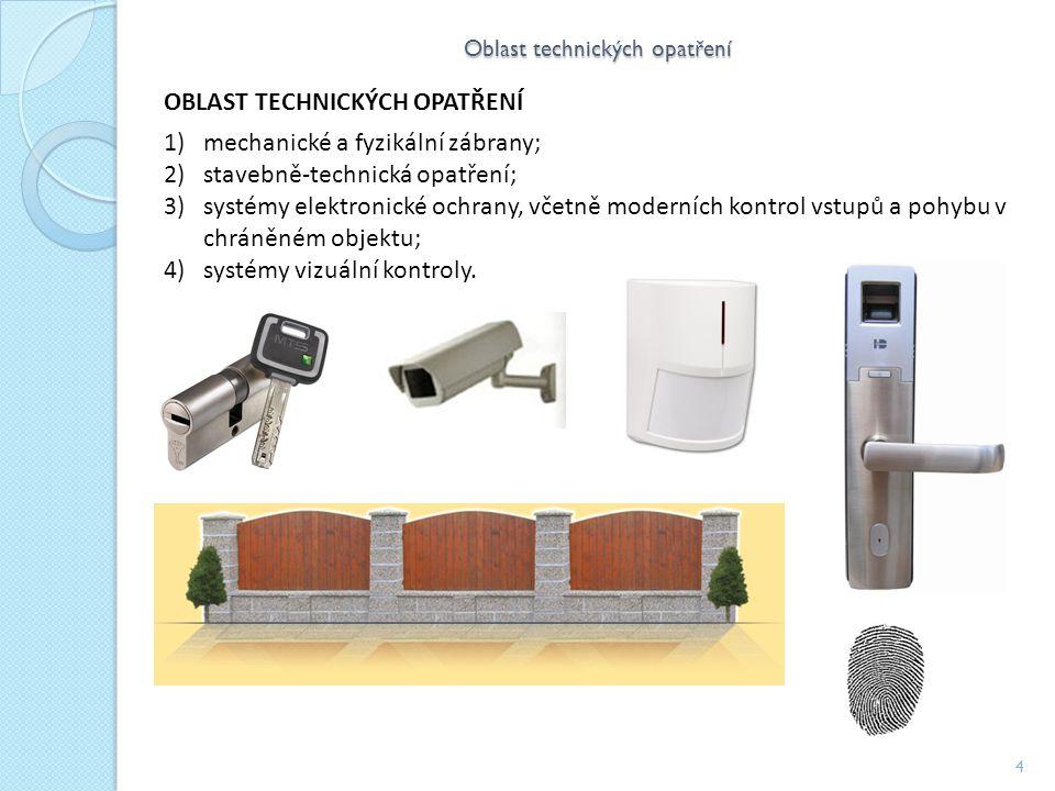 Oblast technických opatření 4 OBLAST TECHNICKÝCH OPATŘENÍ 1)mechanické a fyzikální zábrany; 2)stavebně-technická opatření; 3)systémy elektronické ochrany, včetně moderních kontrol vstupů a pohybu v chráněném objektu; 4)systémy vizuální kontroly.