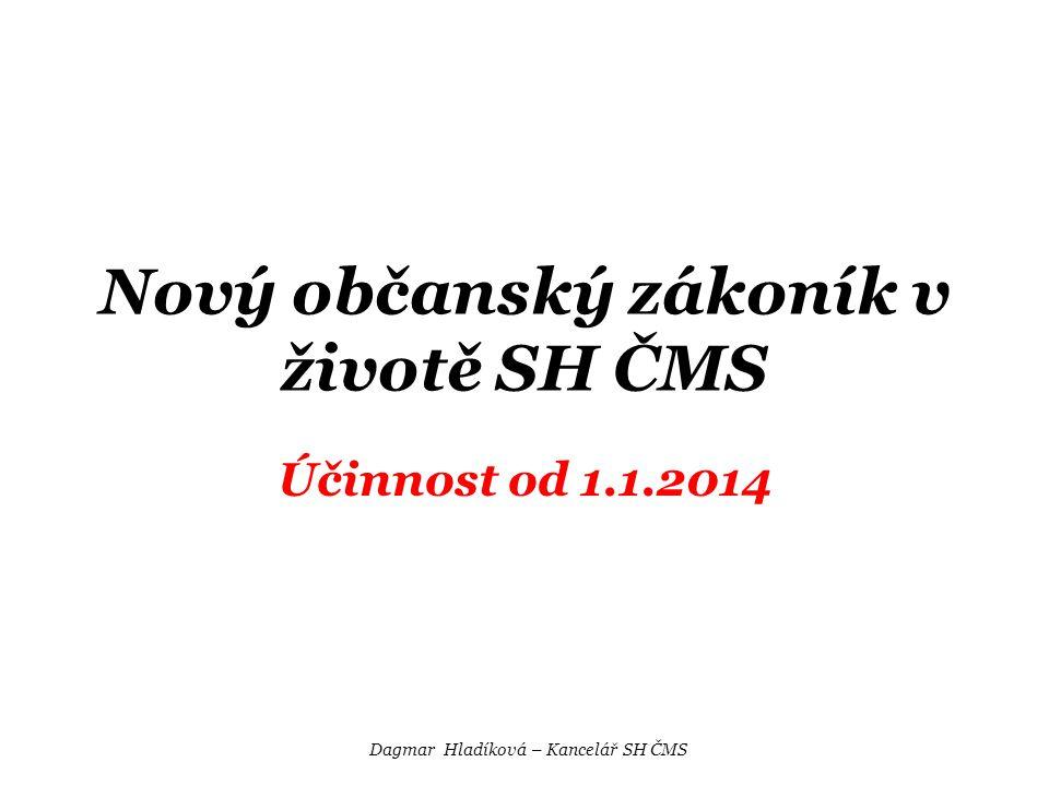 Nový občanský zákoník v životě SH ČMS Účinnost od 1.1.2014 Dagmar Hladíková – Kancelář SH ČMS