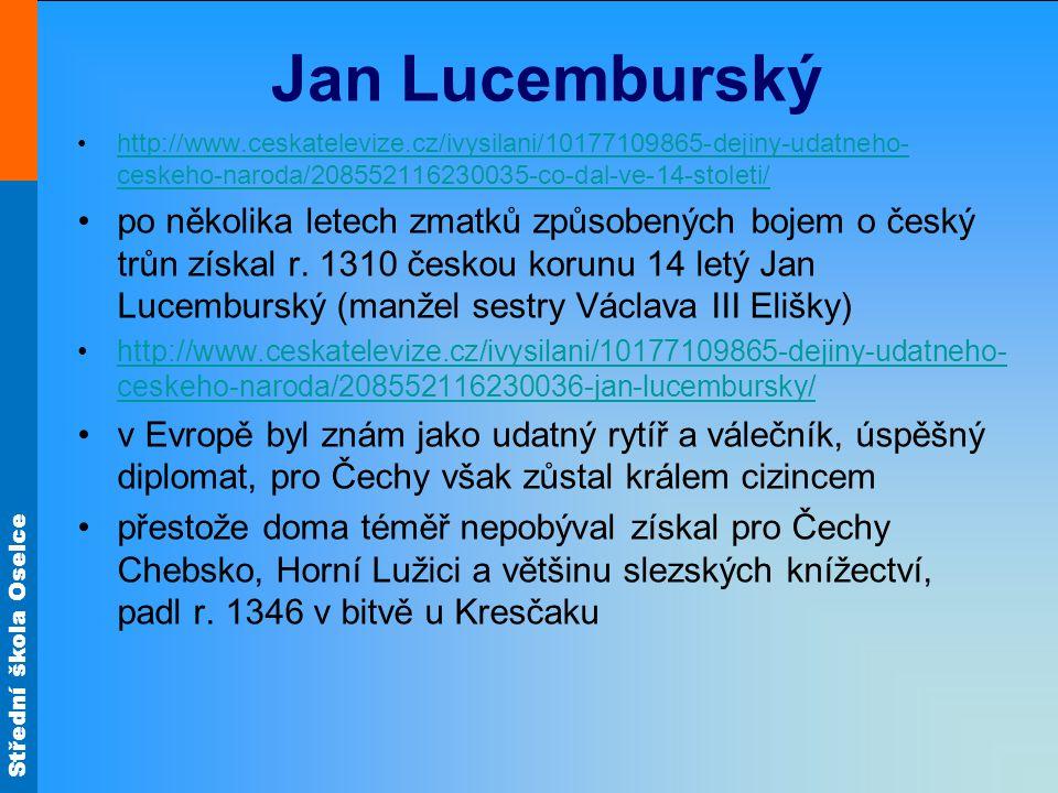 Střední škola Oselce Jan Lucemburský •http://www.ceskatelevize.cz/ivysilani/10177109865-dejiny-udatneho- ceskeho-naroda/208552116230035-co-dal-ve-14-stoleti/http://www.ceskatelevize.cz/ivysilani/10177109865-dejiny-udatneho- ceskeho-naroda/208552116230035-co-dal-ve-14-stoleti/ •po několika letech zmatků způsobených bojem o český trůn získal r.