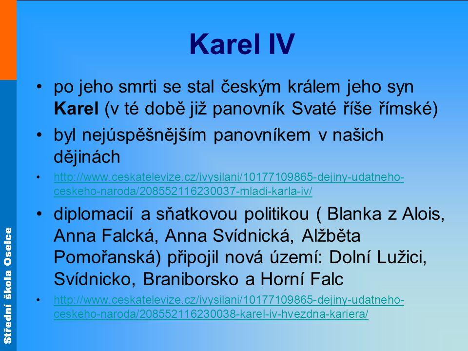 Střední škola Oselce Karel IV •po jeho smrti se stal českým králem jeho syn Karel (v té době již panovník Svaté říše římské) •byl nejúspěšnějším panovníkem v našich dějinách •http://www.ceskatelevize.cz/ivysilani/10177109865-dejiny-udatneho- ceskeho-naroda/208552116230037-mladi-karla-iv/http://www.ceskatelevize.cz/ivysilani/10177109865-dejiny-udatneho- ceskeho-naroda/208552116230037-mladi-karla-iv/ •diplomacií a sňatkovou politikou ( Blanka z Alois, Anna Falcká, Anna Svídnická, Alžběta Pomořanská) připojil nová území: Dolní Lužici, Svídnicko, Braniborsko a Horní Falc •http://www.ceskatelevize.cz/ivysilani/10177109865-dejiny-udatneho- ceskeho-naroda/208552116230038-karel-iv-hvezdna-kariera/http://www.ceskatelevize.cz/ivysilani/10177109865-dejiny-udatneho- ceskeho-naroda/208552116230038-karel-iv-hvezdna-kariera/
