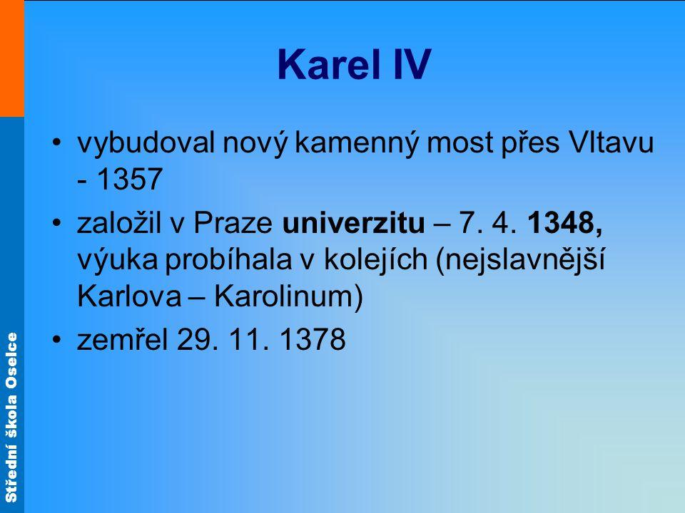Střední škola Oselce Karel IV •vybudoval nový kamenný most přes Vltavu - 1357 •založil v Praze univerzitu – 7.