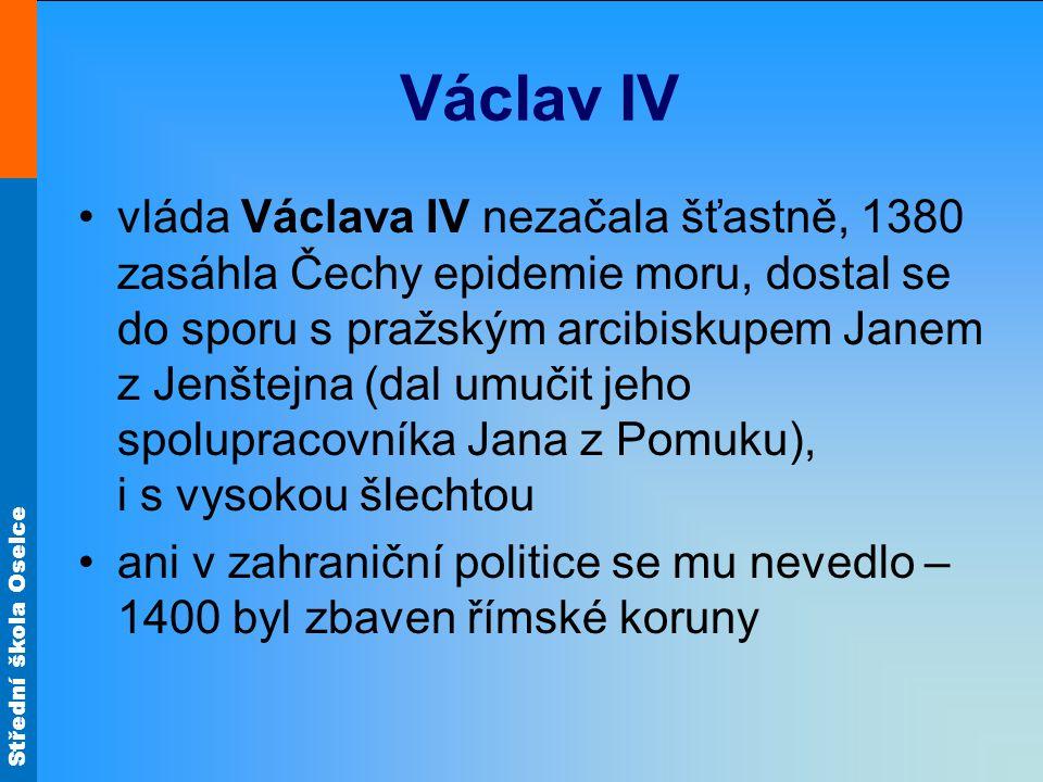 Střední škola Oselce Václav IV •vláda Václava IV nezačala šťastně, 1380 zasáhla Čechy epidemie moru, dostal se do sporu s pražským arcibiskupem Janem z Jenštejna (dal umučit jeho spolupracovníka Jana z Pomuku), i s vysokou šlechtou •ani v zahraniční politice se mu nevedlo – 1400 byl zbaven římské koruny