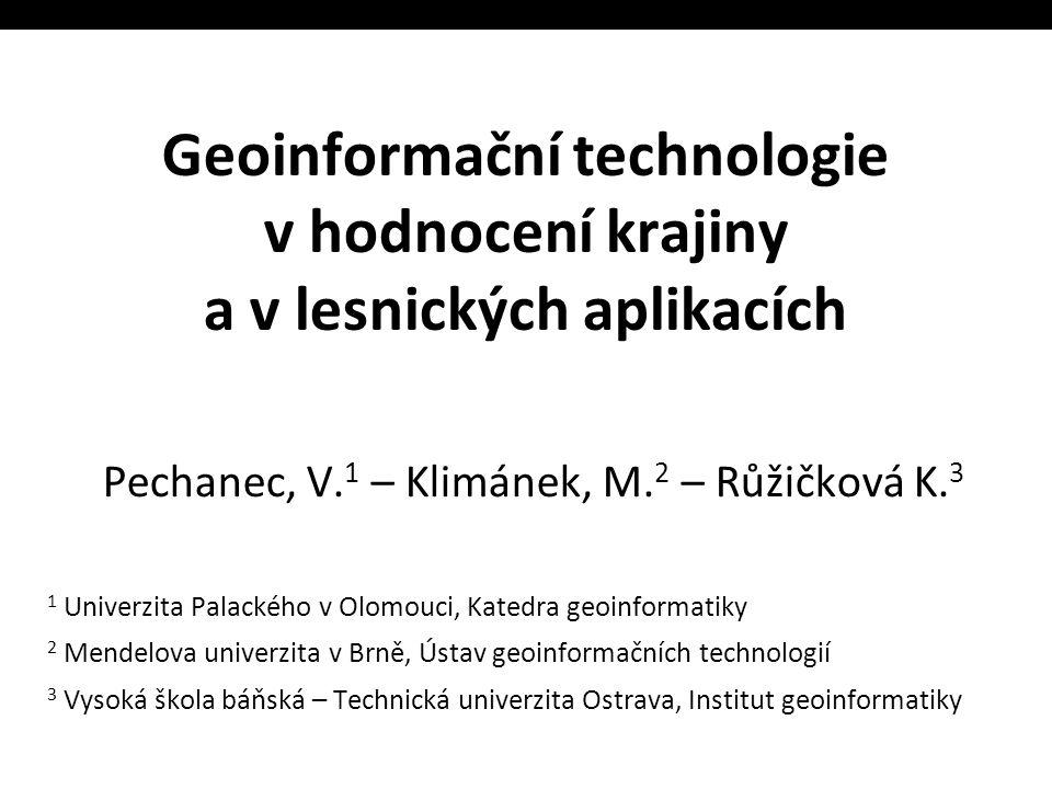 Geoinformační technologie v hodnocení krajiny a v lesnických aplikacích Pechanec, V. 1 – Klimánek, M. 2 – Růžičková K. 3 1 Univerzita Palackého v Olom