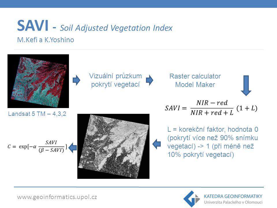 www.geoinformatics.upol.cz SAVI - Soil Adjusted Vegetation Index M.Kefi a K.Yoshino Landsat 5 TM – 4,3,2 Vizuální průzkum pokrytí vegetací Raster calc