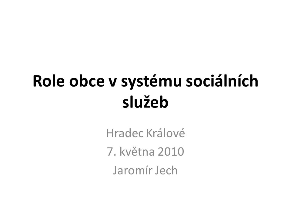 Role obce v systému sociálních služeb Hradec Králové 7. května 2010 Jaromír Jech