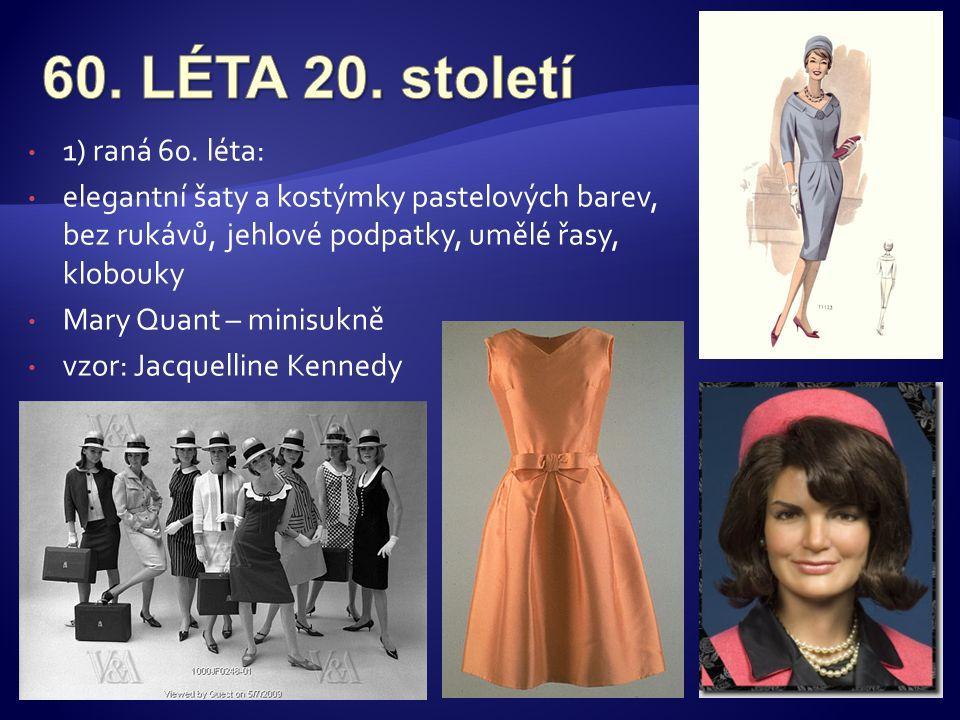 • 1) raná 60. léta: • elegantní šaty a kostýmky pastelových barev, bez rukávů, jehlové podpatky, umělé řasy, klobouky • Mary Quant – minisukně • vzor: