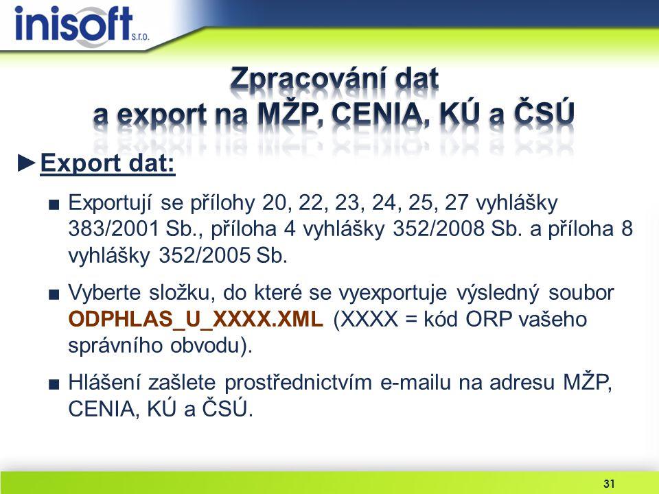 31 ►Export dat: ■Exportují se přílohy 20, 22, 23, 24, 25, 27 vyhlášky 383/2001 Sb., příloha 4 vyhlášky 352/2008 Sb. a příloha 8 vyhlášky 352/2005 Sb.