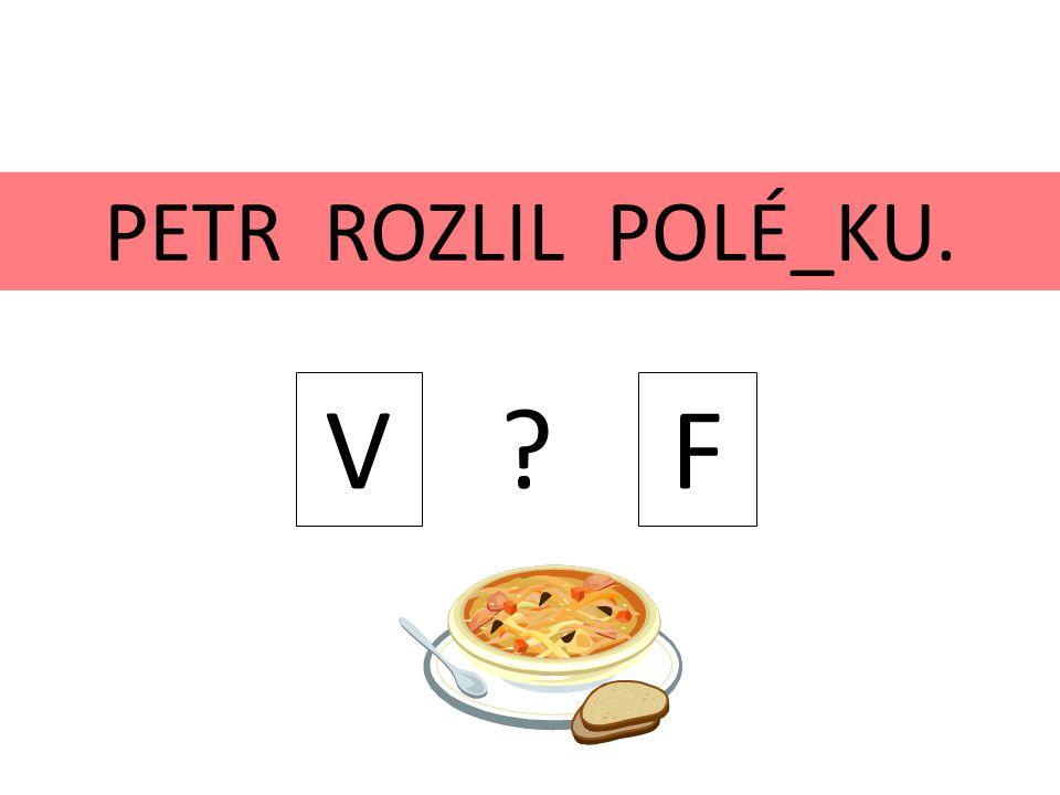 PETR ROZLIL POLÉ_KU. V ? F