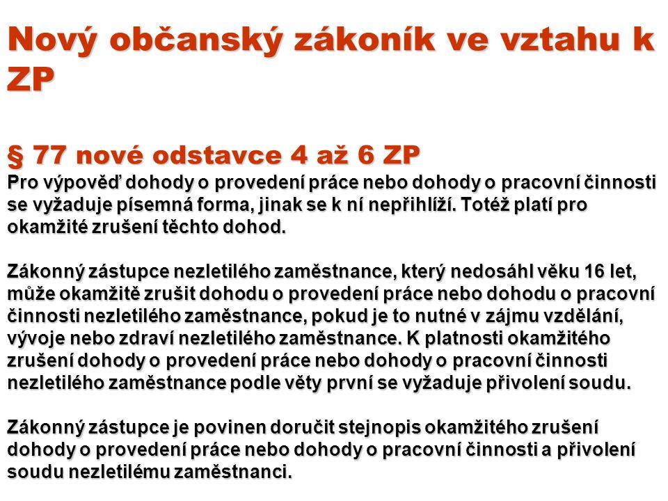Nový občanský zákoník ve vztahu k ZP § 77 nové odstavce 4 až 6 ZP Pro výpověď dohody o provedení práce nebo dohody o pracovní činnosti se vyžaduje písemná forma, jinak se k ní nepřihlíží.