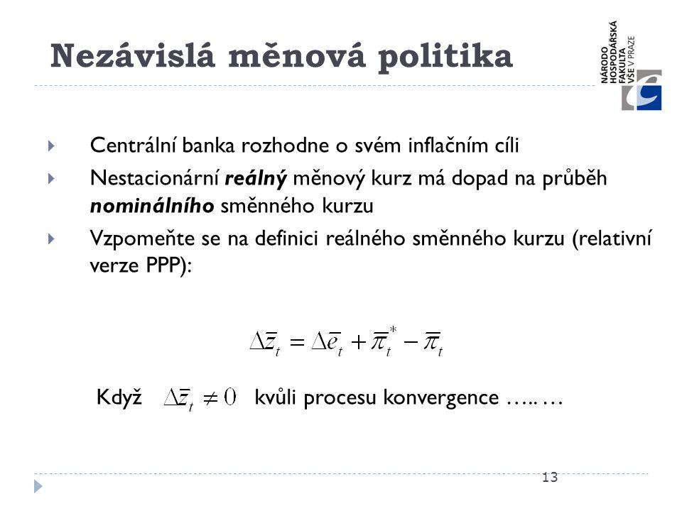 Nezávislá měnová politika 13  Centrální banka rozhodne o svém inflačním cíli  Nestacionární reálný měnový kurz má dopad na průběh nominálního směnné
