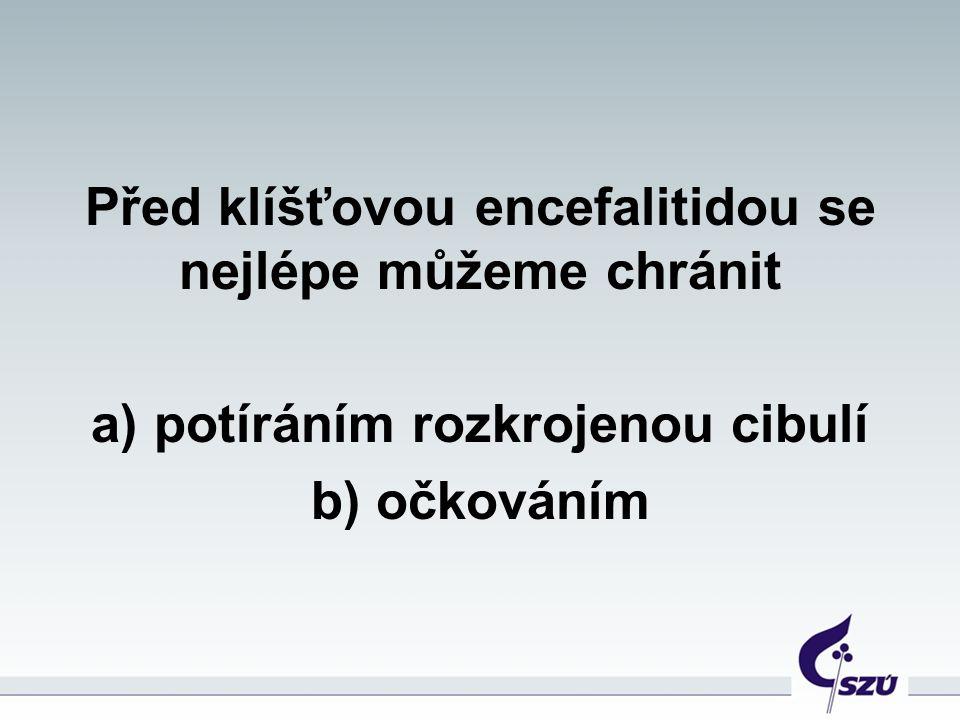 Před klíšťovou encefalitidou se nejlépe můžeme chránit a) potíráním rozkrojenou cibulí b) očkováním