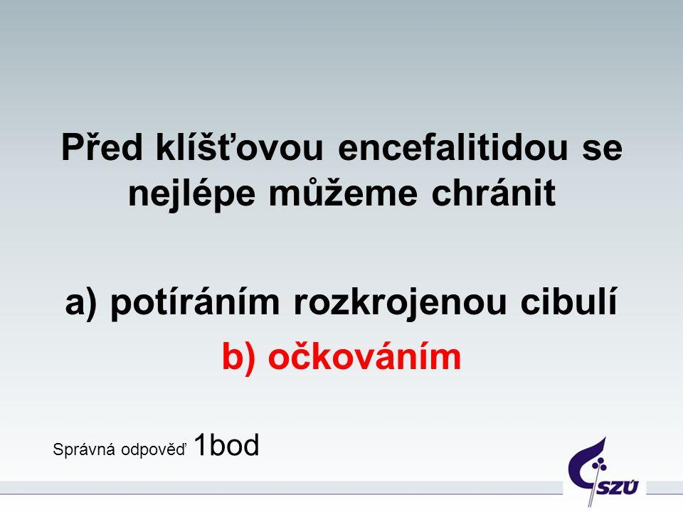 Před klíšťovou encefalitidou se nejlépe můžeme chránit a) potíráním rozkrojenou cibulí b) očkováním Správná odpověď 1bod