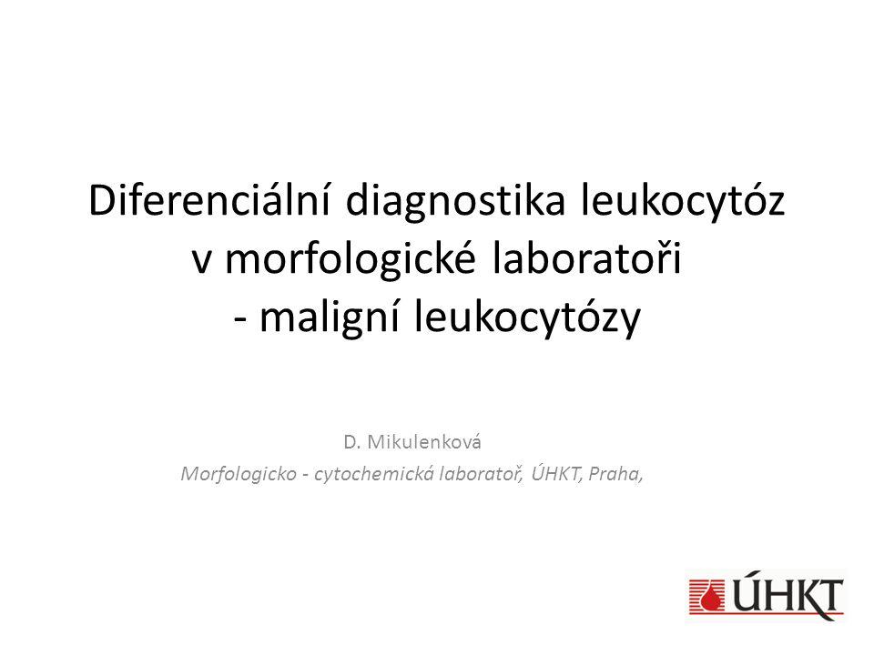 Diferenciální diagnostika leukocytóz v morfologické laboratoři - maligní leukocytózy D. Mikulenková Morfologicko - cytochemická laboratoř, ÚHKT, Praha