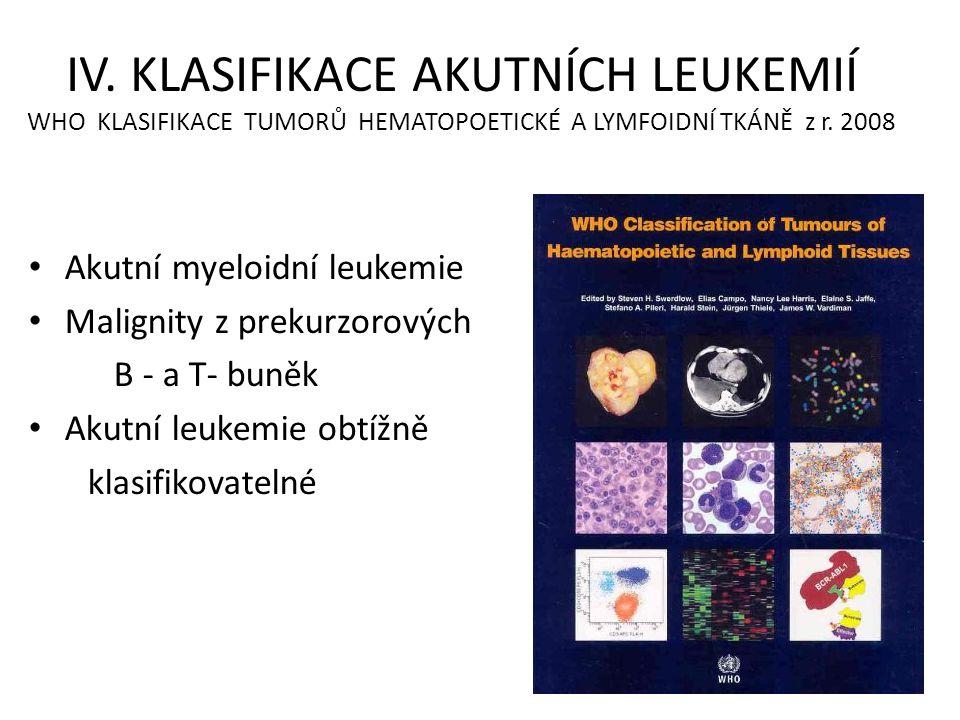 IV. KLASIFIKACE AKUTNÍCH LEUKEMIÍ WHO KLASIFIKACE TUMORŮ HEMATOPOETICKÉ A LYMFOIDNÍ TKÁNĚ z r. 2008 • Akutní myeloidní leukemie • Malignity z prekurzo