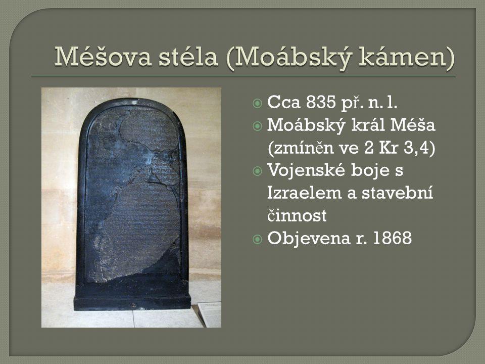  Cca 835 p ř. n. l.  Moábský král Méša (zmín ě n ve 2 Kr 3,4)  Vojenské boje s Izraelem a stavební č innost  Objevena r. 1868