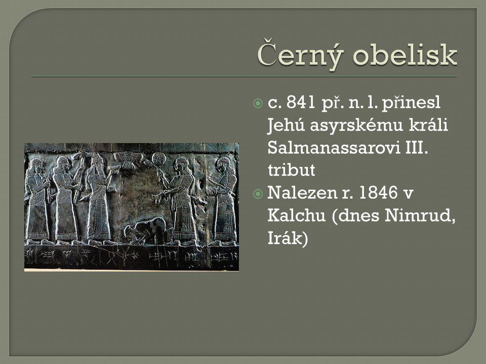  c. 841 p ř. n. l. p ř inesl Jehú asyrskému králi Salmanassarovi III. tribut  Nalezen r. 1846 v Kalchu (dnes Nimrud, Irák)