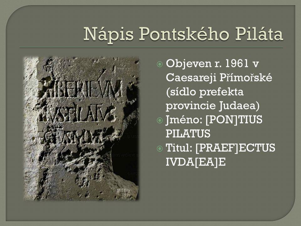  Objeven r. 1961 v Caesareji P ř ímo ř ské (sídlo prefekta provincie Judaea)  Jméno: [PON]TIUS PILATUS  Titul: [PRAEF]ECTUS IVDA[EA]E
