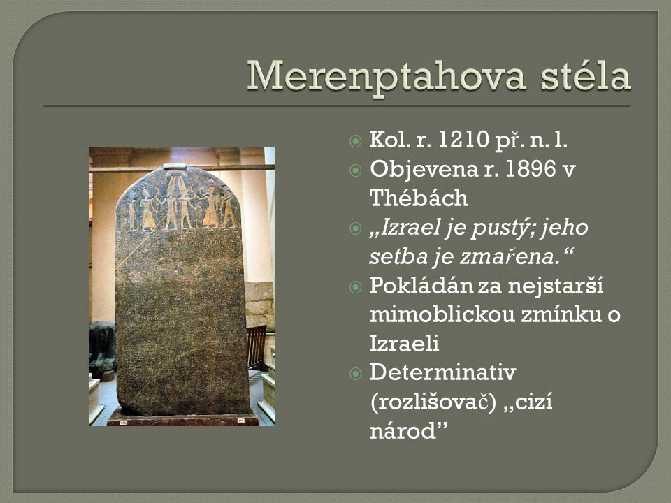 """ Kol. r. 1210 p ř. n. l.  Objevena r. 1896 v Thébách  """"Izrael je pustý; jeho setba je zma ř ena.""""  Pokládán za nejstarší mimoblickou zmínku o Izra"""