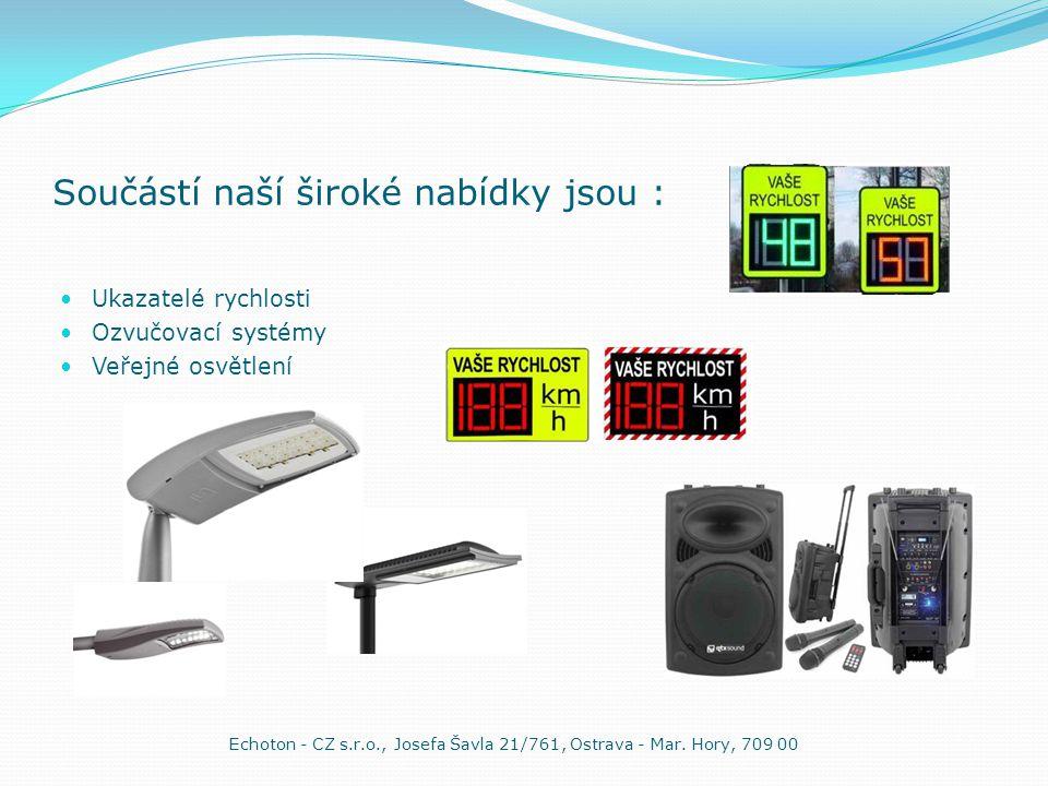 Součástí naší široké nabídky jsou :  Ukazatelé rychlosti  Ozvučovací systémy  Veřejné osvětlení Echoton - CZ s.r.o., Josefa Šavla 21/761, Ostrava - Mar.