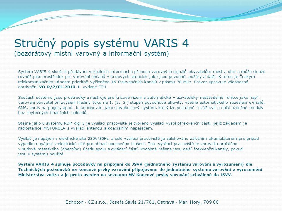 Stručný popis systému VARIS 4 (bezdrátový místní varovný a informační systém) Systém VARIS 4 slouží k předávání verbálních informací a přenosu varovných signálů obyvatelům měst a obcí a může sloužit rovněž jako prostředek pro varování občanů v krizových situacích jako jsou povodně, požáry a další.