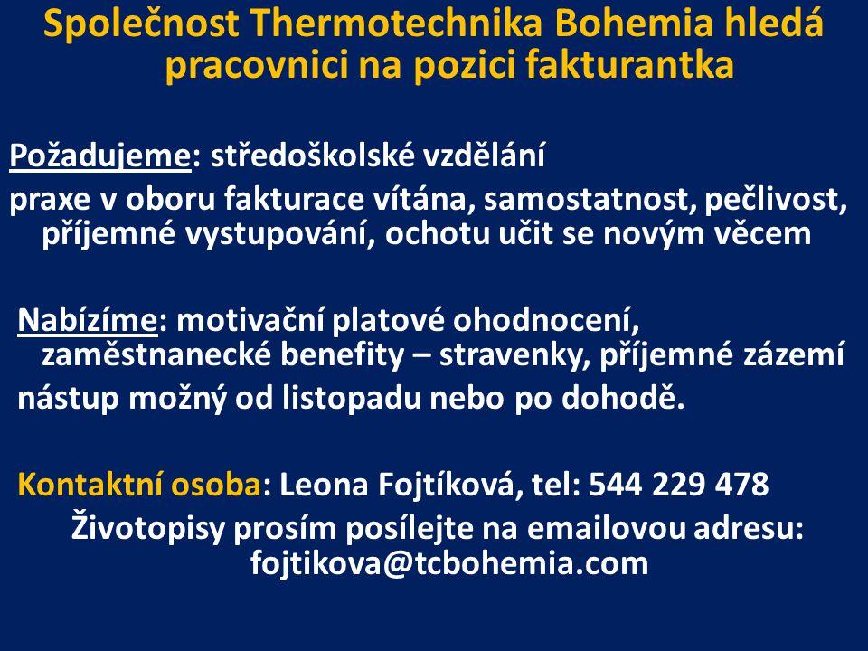 Společnost Thermotechnika Bohemia hledá pracovnici na pozici fakturantka Požadujeme: středoškolské vzdělání praxe v oboru fakturace vítána, samostatnost, pečlivost, příjemné vystupování, ochotu učit se novým věcem Nabízíme: motivační platové ohodnocení, zaměstnanecké benefity – stravenky, příjemné zázemí nástup možný od listopadu nebo po dohodě.