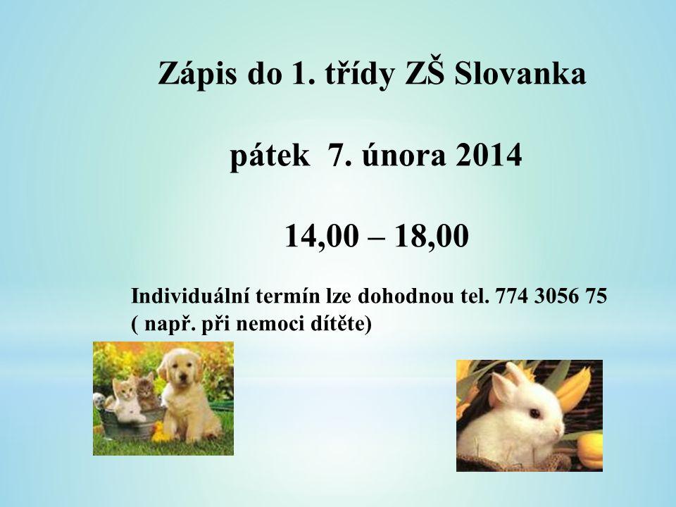 Zápis do 1. třídy ZŠ Slovanka pátek 7. února 2014 14,00 – 18,00 Individuální termín lze dohodnou tel. 774 3056 75 ( např. při nemoci dítěte)