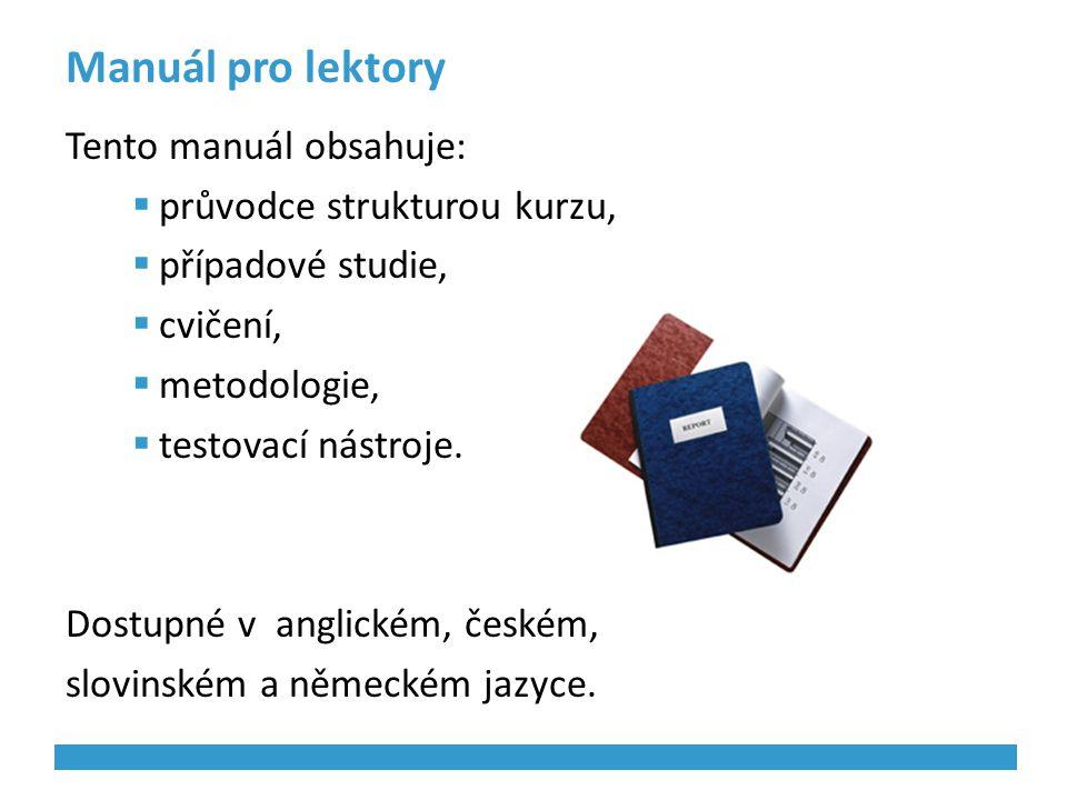 Manuál pro lektory Tento manuál obsahuje:  průvodce strukturou kurzu,  případové studie,  cvičení,  metodologie,  testovací nástroje. Dostupné v