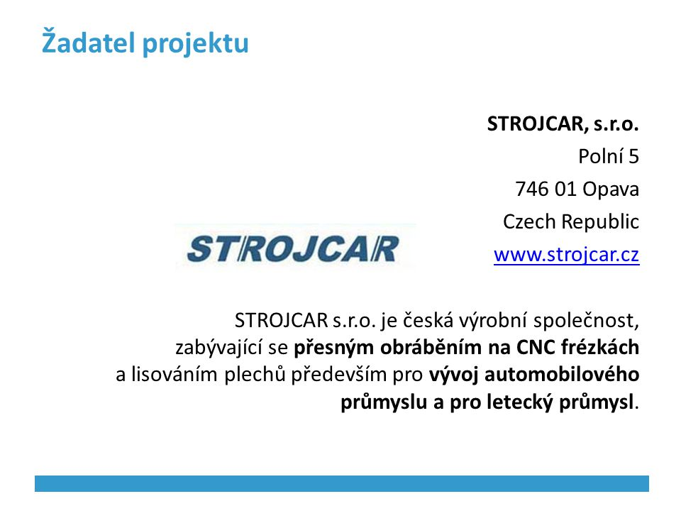 Žadatel projektu STROJCAR, s.r.o. Polní 5 746 01 Opava Czech Republic www.strojcar.cz STROJCAR s.r.o. je česká výrobní společnost, zabývající se přesn